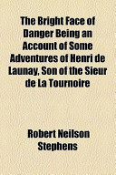 The Bright Face of Danger Being an Account of Some Adventures of Henri de Launay, Son of the Sieur de La Tournoire