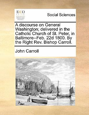 A Discourse on General Washington; Delivered in the Catholic Church of St. Peter, in Baltimore--Feb. 22d 1800. by the Right REV. Bishop Carroll
