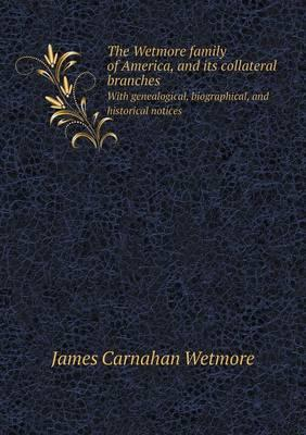 The Wetmore Family of America, and Its Collateral Branches with Genealogical, Biographical, and Historical Notices