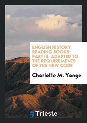 English History Reading Books; Part III. Adapted to the Requirements of the New Code
