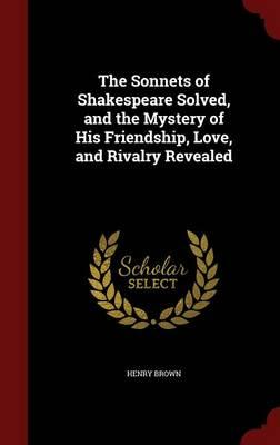 The Sonnets of Shakespeare Solved, and the Mystery of His Friendship, Love, and Rivalry Revealed