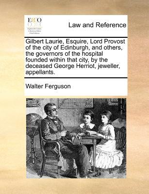 Gilbert Laurie, Esquire, Lord Provost of the City of Edinburgh, and Others, the Governors of the Hospital Founded Within That City, by the Deceased Ge