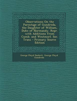 Observations on the Parentage of Gundreda, the Daughter of William, Duke of Normandy. Repr. with Additions from Cumb. and Westmorl. Soc. Trans - Prima