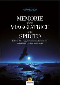 Memorie di una viaggiatrice dello spirito. Sulla via dello yoga, tra i sentieri dell'ermetismo, dell'alchimia e dello sciamanesimo