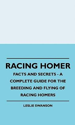 Racing Homer - Facts And Secrets - A Complete Guide For The Breeding And Flying Of Racing Homers
