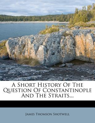 A Short History of the Question of Constantinople and the Straits...
