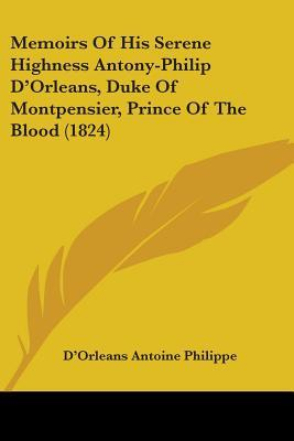Memoirs of His Serene Highness Antony-philip D'orleans, Duke of Montpensier, Prince of the Blood