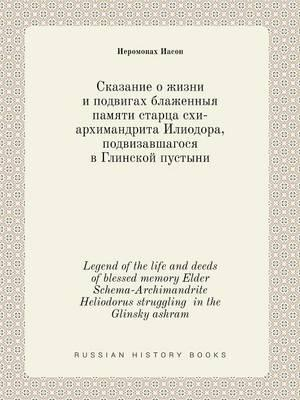 Legend of the Life and Deeds of Blessed Memory Elder Schema-Archimandrite Heliodorus Struggling in the Glinsky Ashram