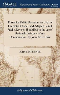Forms for Public Devotion. as Used at Lancaster Chapel, and Adapted, (as All Public Services Should Be) to the Use of Rational Christians of Any Denomination. by John Baxter Pike