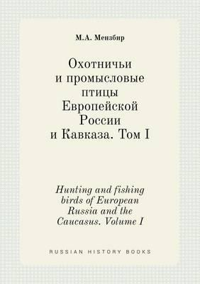 Hunting and Fishing Birds of European Russia and the Caucasus. Volume I
