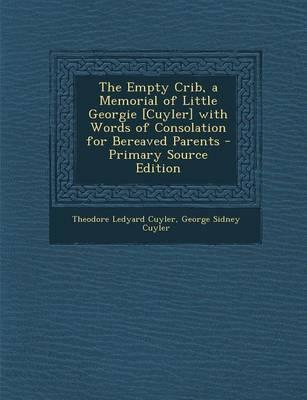 The Empty Crib, a Memorial of Little Georgie [Cuyler] with Words of Consolation for Bereaved Parents - Primary Source Edition