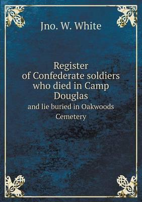Register of Confederate Soldiers Who Died in Camp Douglas and Lie Buried in Oakwoods Cemetery