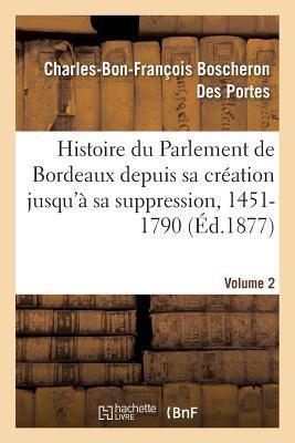 Histoire du Parlement de Bordeaux Depuis Sa Creation Jusqu'a Sa Suppression, 1451-1790. Volume 2