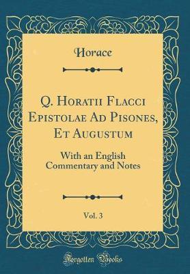 Q. Horatii Flacci Epistolae Ad Pisones, Et Augustum, Vol. 3