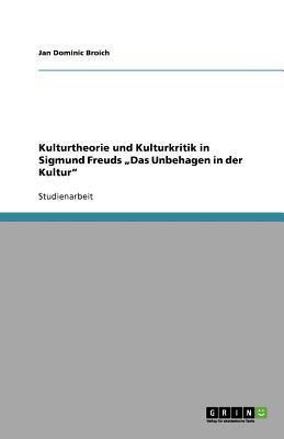 """Kulturtheorie und Kulturkritik in Sigmund Freuds """"Das Unbehagen in der Kultur"""""""