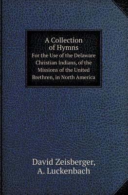 A Collection of Hymns for the Use of the Delaware Christian Indians, of the Missions of the United Brethren, in North America