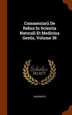 Commentarii de Rebus in Scientia Naturali Et Medicina Gestis, Volume 36