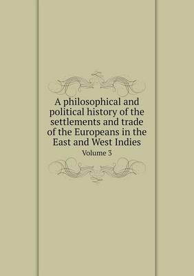 A Philosophical and Political History of the Settlements and Trade of the Europeans in the East and West Indies Volume 3
