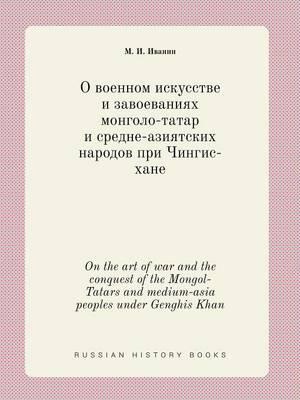On the Art of War and the Conquest of the Mongol-Tatars and Medium-Asia Peoples Under Genghis Khan