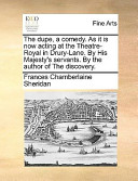 The Dupe, a Comedy. as It Is Now Acting at the Theatre-Royal in Drury-Lane. by His Majesty's Servants. by the Author of the Discovery.