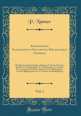 Bibliographie Paléographico-Diplomatico-Bibliologique Générale, Vol. 1