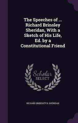 The Speeches of ... Richard Brinsley Sheridan, with a Sketch of His Life, Ed. by a Constitutional Friend