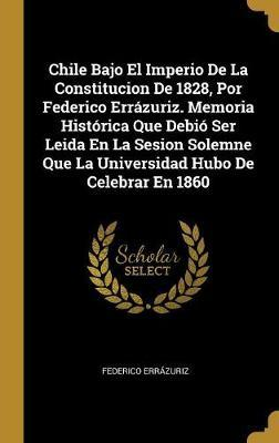 Chile Bajo El Imperio de la Constitucion de 1828, Por Federico Errázuriz. Memoria Histórica Que Debió Ser Leida En La Sesion Solemne Que La Universida