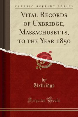 Vital Records of Uxbridge, Massachusetts, to the Year 1850 (Classic Reprint)