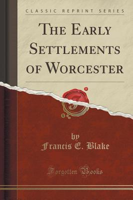 The Early Settlements of Worcester (Classic Reprint)