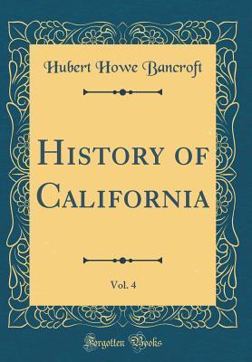 History of California, Vol. 4 (Classic Reprint)