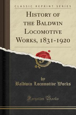 History of the Baldwin Locomotive Works, 1831-1920 (Classic Reprint)