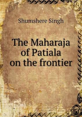 The Maharaja of Patiala on the Frontier