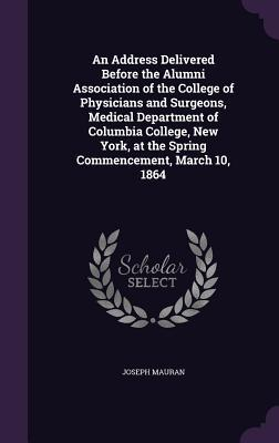 An Address Delivered Before the Alumni Association of the College of Physicians and Surgeons, Medical Department of Columbia College, New York, at the Spring Commencement, March 10, 1864