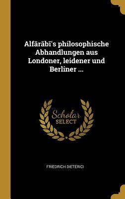 Alfārābī's Philosophische Abhandlungen Aus Londoner, Leidener Und Berliner ...