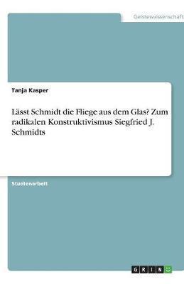 Lässt Schmidt die Fliege aus dem Glas? Zum radikalen Konstruktivismus Siegfried J. Schmidts