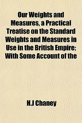 Our Weights and Measures, a Practical Treatise on the Standard Weights and Measures in Use in the British Empire; With Some Account of the