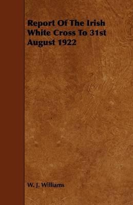 Report of the Irish White Cross to 31st August 1922