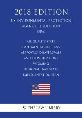 Air Quality State Implementation Plans - Approvals, Disapprovals and Promulgations - Wyoming - Regional Haze State Implementation Plan (US ... Agency Regulation) (EPA) (2018 Edition)