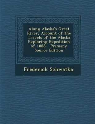 Along Alaska's Great River, Account of the Travels of the Alaska Exploring Expedition of 1883