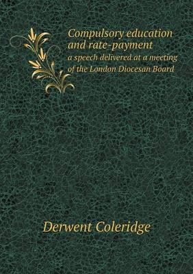 Compulsory Education and Rate-Payment a Speech Delivered at a Meeting of the London Diocesan Board