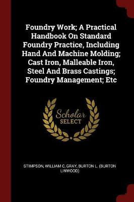 Foundry Work; A Practical Handbook on Standard Foundry Practice, Including Hand and Machine Molding; Cast Iron, Malleable Iron, Steel and Brass Castin
