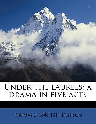 Under the Laurels; A Drama in Five Acts