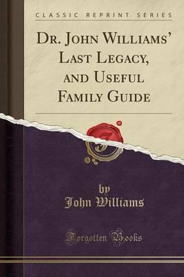Dr. John Williams' Last Legacy, and Useful Family Guide (Classic Reprint)