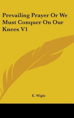 Prevailing Prayer or We Must Conquer on Our Knees V1