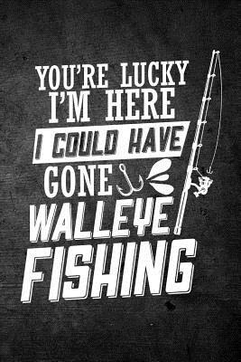 You're Lucky I'm Here I Could Have Gone Walleye Fishing