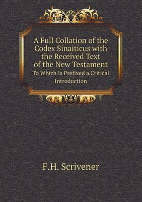 A Full Collation of the Codex Sinaiticus with the Received Text of the New Testament to Which Is Prefixed a Critical Introduction