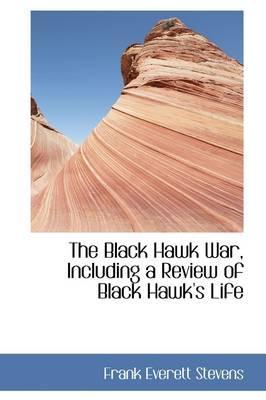 The Black Hawk War, Including a Review of Black Hawk's Life