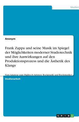 Frank Zappa und seine Musik im Spiegel der Möglichkeiten moderner Studiotechnik und ihre Auswirkungen auf den Produktionsprozess und die Ästhetik des ... Hightech-Artisten