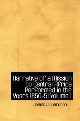 Narrative of a Mission to Central Africa Performed in the Years 1850-51 Volume 1