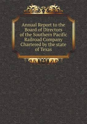 Annual Report to the Board of Directors of the Southern Pacific Railroad Company Chartered by the State of Texas